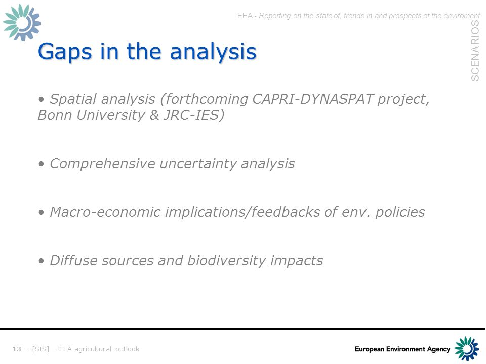 EEA - Reporting on the state of, trends in and prospects of the enviroment SCENARIOS 13 - [SIS] – EEA agricultural outlook Gaps in the analysis Spatial analysis (forthcoming CAPRI-DYNASPAT project, Bonn University & JRC-IES) Comprehensive uncertainty analysis Macro-economic implications/feedbacks of env.