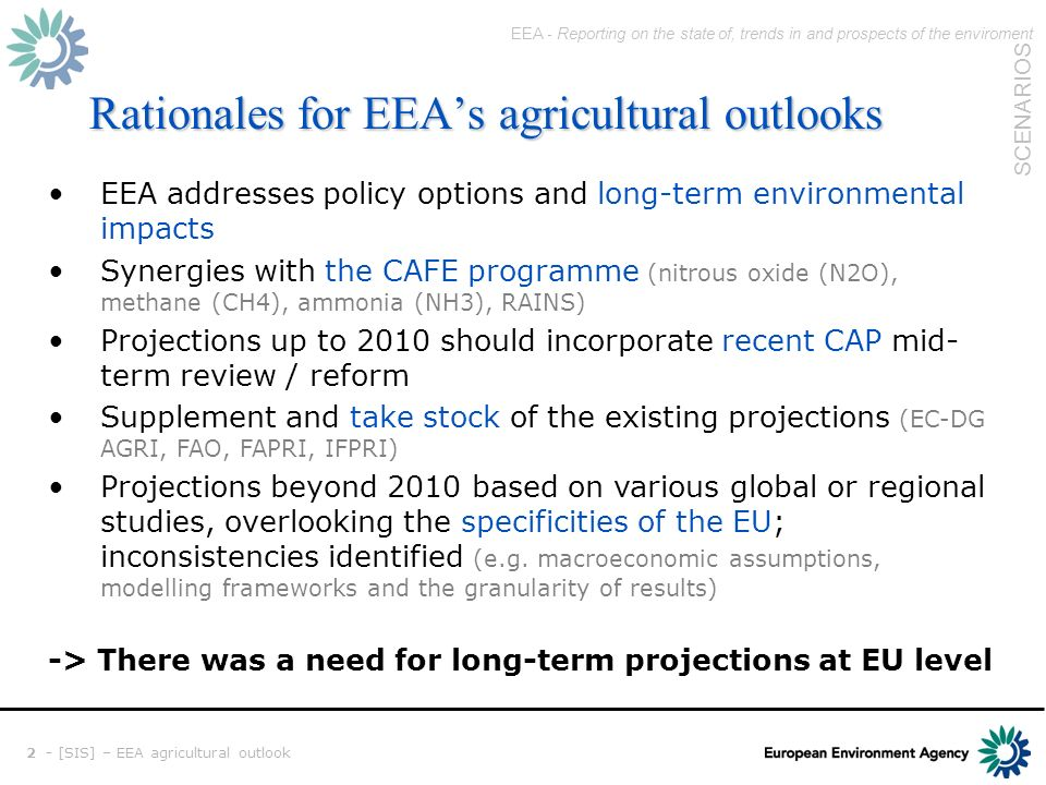 EEA - Reporting on the state of, trends in and prospects of the enviroment SCENARIOS 2 - [SIS] – EEA agricultural outlook Rationales for EEAs agricultural outlooks EEA addresses policy options and long-term environmental impacts Synergies with the CAFE programme (nitrous oxide (N2O), methane (CH4), ammonia (NH3), RAINS) Projections up to 2010 should incorporate recent CAP mid- term review / reform Supplement and take stock of the existing projections (EC-DG AGRI, FAO, FAPRI, IFPRI) Projections beyond 2010 based on various global or regional studies, overlooking the specificities of the EU; inconsistencies identified (e.g.