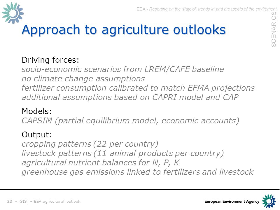 EEA - Reporting on the state of, trends in and prospects of the enviroment SCENARIOS 23 - [SIS] – EEA agricultural outlook Approach to agriculture outlooks Driving forces: socio-economic scenarios from LREM/CAFE baseline no climate change assumptions fertilizer consumption calibrated to match EFMA projections additional assumptions based on CAPRI model and CAP Models: CAPSIM (partial equilibrium model, economic accounts) Output: cropping patterns (22 per country) livestock patterns (11 animal products per country) agricultural nutrient balances for N, P, K greenhouse gas emissions linked to fertilizers and livestock