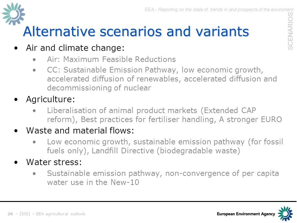 EEA - Reporting on the state of, trends in and prospects of the enviroment SCENARIOS 26 - [SIS] – EEA agricultural outlook Alternative scenarios and variants Air and climate change: Air: Maximum Feasible Reductions CC: Sustainable Emission Pathway, low economic growth, accelerated diffusion of renewables, accelerated diffusion and decommissioning of nuclear Agriculture: Liberalisation of animal product markets (Extended CAP reform), Best practices for fertiliser handling, A stronger EURO Waste and material flows: Low economic growth, sustainable emission pathway (for fossil fuels only), Landfill Directive (biodegradable waste) Water stress: Sustainable emission pathway, non-convergence of per capita water use in the New-10