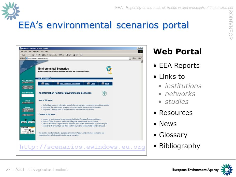 EEA - Reporting on the state of, trends in and prospects of the enviroment SCENARIOS 27 - [SIS] – EEA agricultural outlook EEAs environmental scenarios portal Web Portal EEA Reports Links to institutions networks studies Resources News Glossary Bibliography