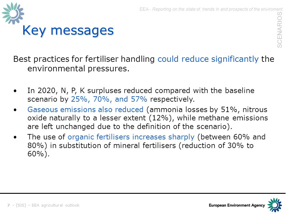 EEA - Reporting on the state of, trends in and prospects of the enviroment SCENARIOS 7 - [SIS] – EEA agricultural outlook Key messages Best practices for fertiliser handling could reduce significantly the environmental pressures.