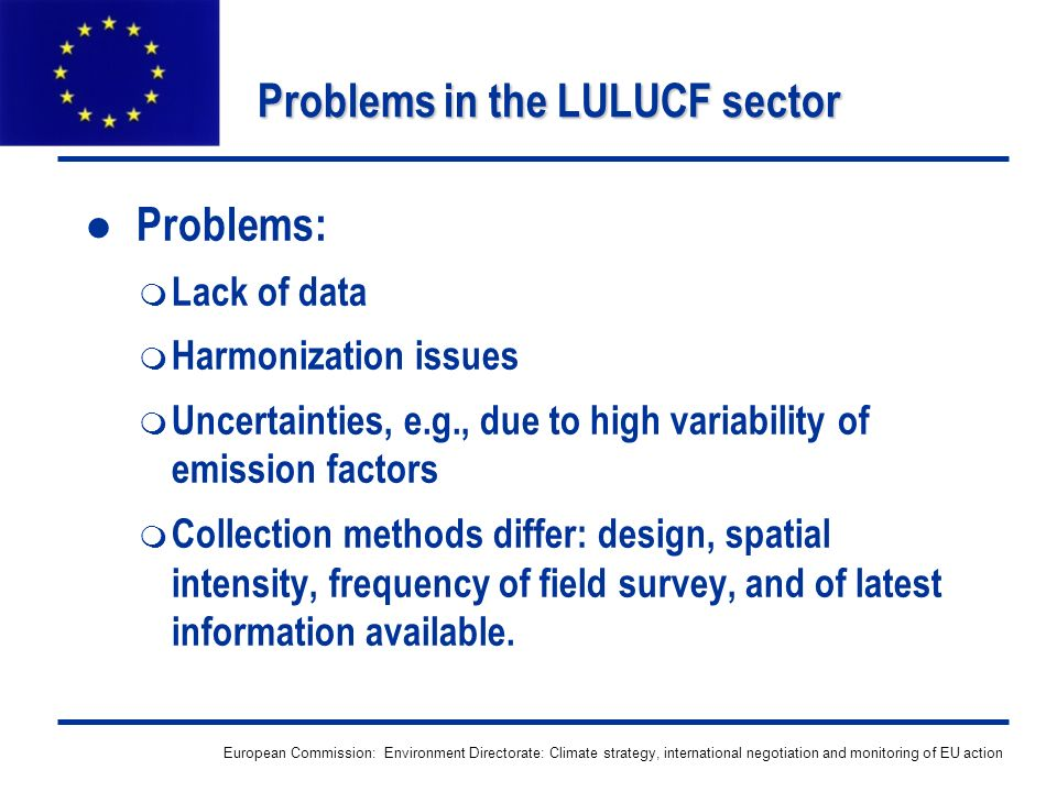 European Commission: Environment Directorate: Climate strategy, international negotiation and monitoring of EU action Problems in the LULUCF sector Problems: Lack of data Harmonization issues Uncertainties, e.g., due to high variability of emission factors Collection methods differ: design, spatial intensity, frequency of field survey, and of latest information available.