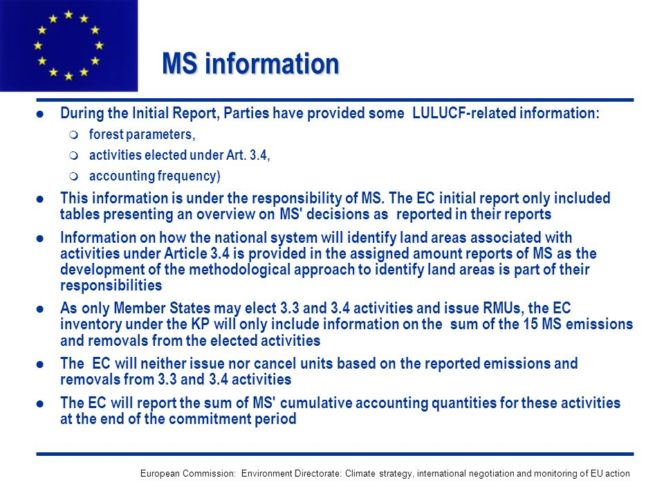 European Commission: Environment Directorate: Climate strategy, international negotiation and monitoring of EU action MS information During the Initial Report, Parties have provided some LULUCF-related information: forest parameters, activities elected under Art.