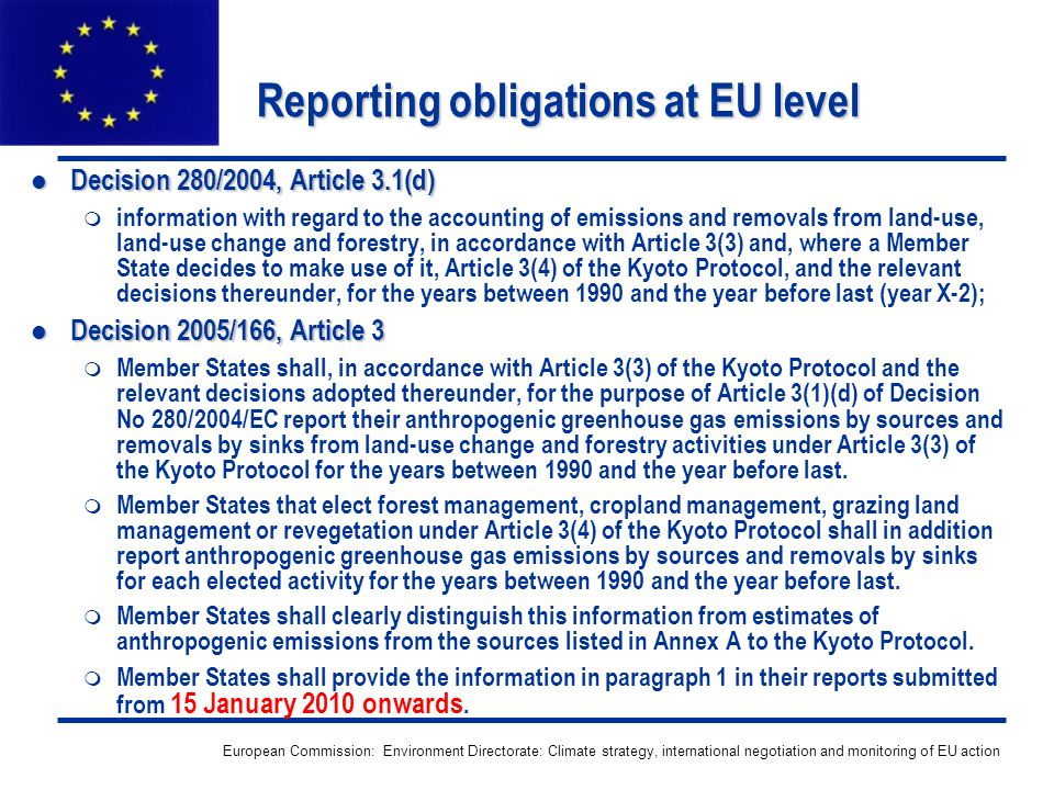 European Commission: Environment Directorate: Climate strategy, international negotiation and monitoring of EU action Reporting obligations at EU level Decision 280/2004, Article 3.1(d) Decision 280/2004, Article 3.1(d) information with regard to the accounting of emissions and removals from land-use, land-use change and forestry, in accordance with Article 3(3) and, where a Member State decides to make use of it, Article 3(4) of the Kyoto Protocol, and the relevant decisions thereunder, for the years between 1990 and the year before last (year X-2); Decision 2005/166, Article 3 Decision 2005/166, Article 3 Member States shall, in accordance with Article 3(3) of the Kyoto Protocol and the relevant decisions adopted thereunder, for the purpose of Article 3(1)(d) of Decision No 280/2004/EC report their anthropogenic greenhouse gas emissions by sources and removals by sinks from land-use change and forestry activities under Article 3(3) of the Kyoto Protocol for the years between 1990 and the year before last.