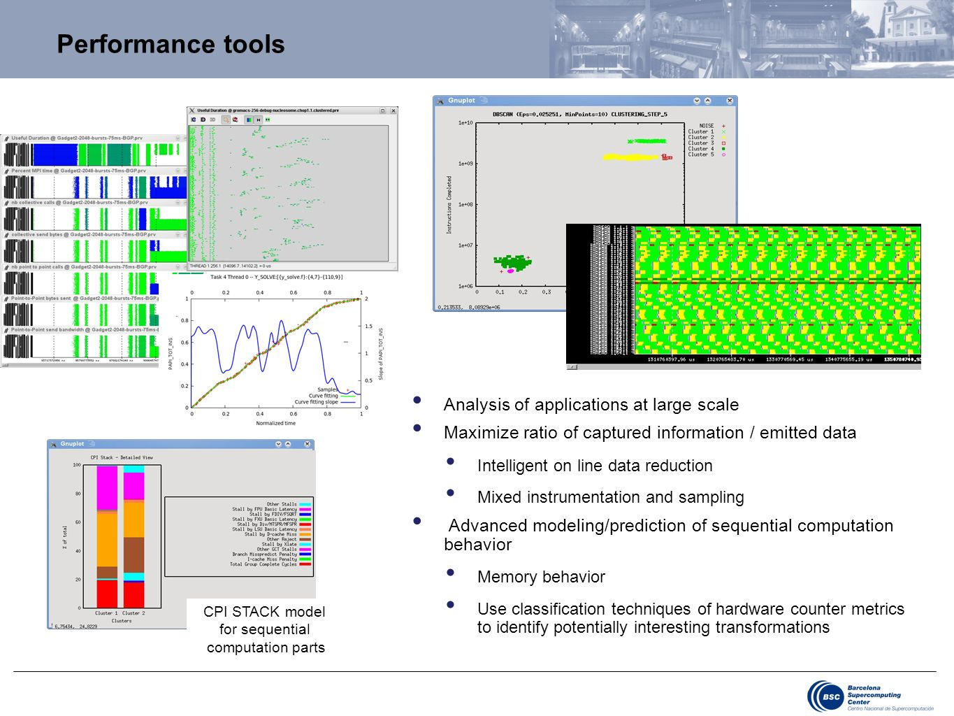 Performance tools Analysis of applications at large scale Maximize ratio of captured information / emitted data Intelligent on line data reduction Mixed instrumentation and sampling Advanced modeling/prediction of sequential computation behavior Memory behavior Use classification techniques of hardware counter metrics to identify potentially interesting transformations CPI STACK model for sequential computation parts