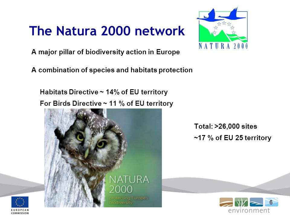 6 The Natura 2000 network A major pillar of biodiversity action in Europe A combination of species and habitats protection Habitats Directive ~ 14% of EU territory For Birds Directive ~ 11 % of EU territory Total: >26,000 sites ~17 % of EU 25 territory