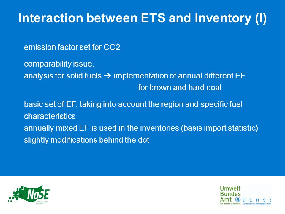 emission factor set for CO2 comparability issue, analysis for solid fuels implementation of annual different EF for brown and hard coal basic set of EF, taking into account the region and specific fuel characteristics annually mixed EF is used in the inventories (basis import statistic) slightly modifications behind the dot Interaction between ETS and Inventory (I)