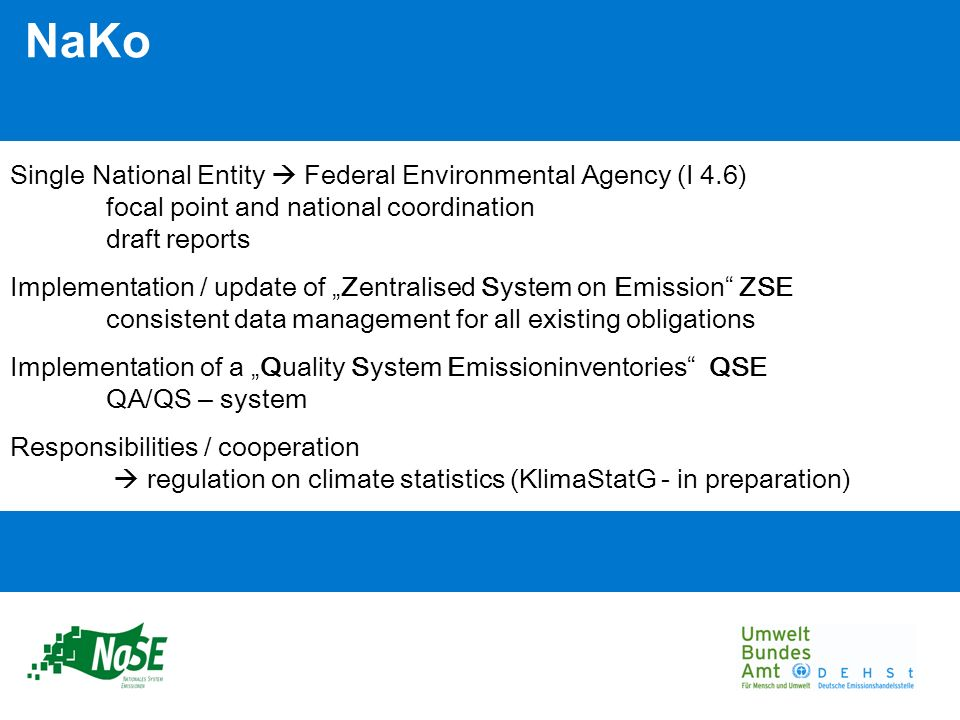 NaKo Single National Entity Federal Environmental Agency (I 4.6) focal point and national coordination draft reports Implementation / update of Zentralised System on Emission ZSE consistent data management for all existing obligations Implementation of a Quality System Emissioninventories QSE QA/QS – system Responsibilities / cooperation regulation on climate statistics (KlimaStatG - in preparation)