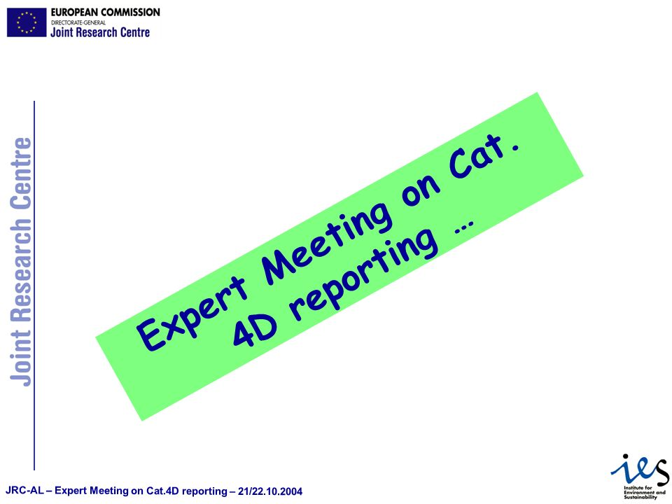 JRC-AL – Expert Meeting on Cat.4D reporting – 21/22.10.2004 Expert Meeting on Cat. 4D reporting …