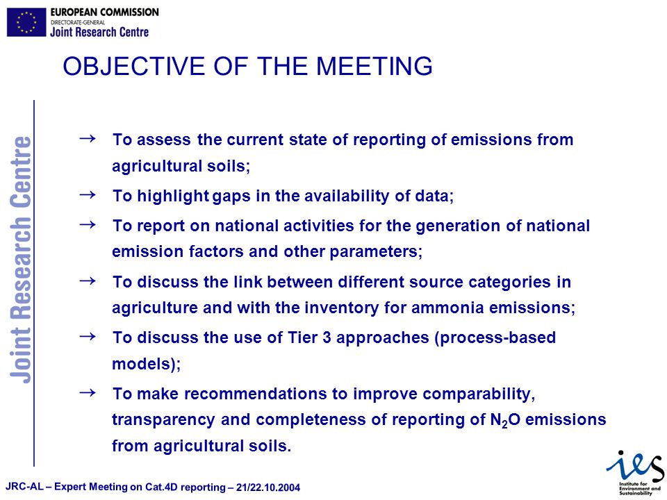 JRC-AL – Expert Meeting on Cat.4D reporting – 21/22.10.2004 OBJECTIVE OF THE MEETING To assess the current state of reporting of emissions from agricultural soils; To highlight gaps in the availability of data; To report on national activities for the generation of national emission factors and other parameters; To discuss the link between different source categories in agriculture and with the inventory for ammonia emissions; To discuss the use of Tier 3 approaches (process-based models); To make recommendations to improve comparability, transparency and completeness of reporting of N 2 O emissions from agricultural soils.