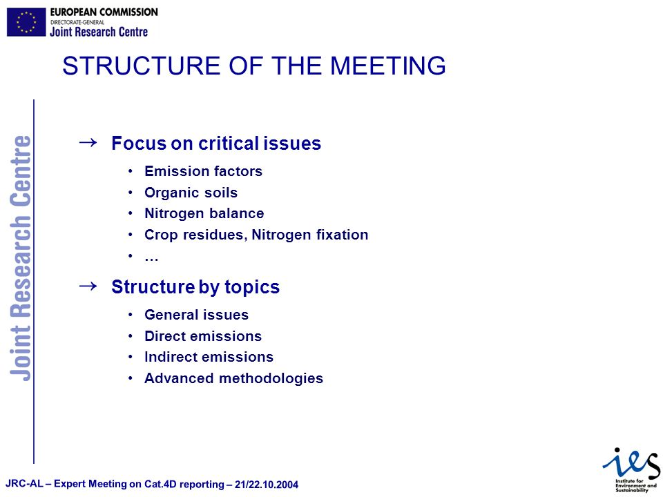 JRC-AL – Expert Meeting on Cat.4D reporting – 21/22.10.2004 STRUCTURE OF THE MEETING Focus on critical issues Emission factors Organic soils Nitrogen balance Crop residues, Nitrogen fixation … Structure by topics General issues Direct emissions Indirect emissions Advanced methodologies