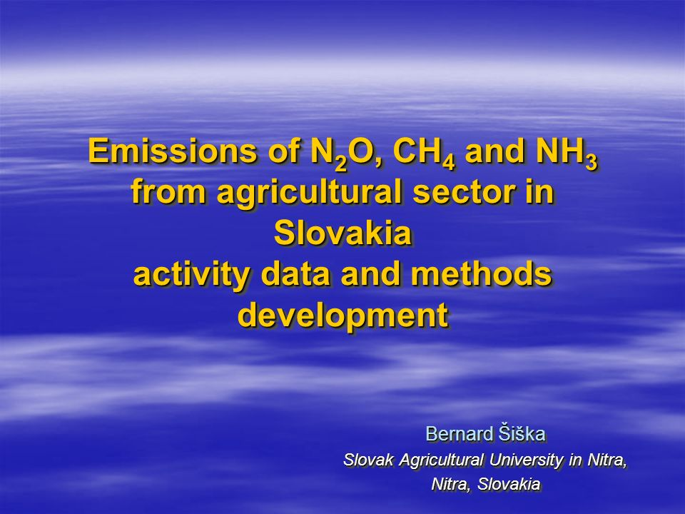 Emissions of N 2 O, CH 4 and NH 3 from agricultural sector in Slovakia activity data and methods development Bernard Šiška Slovak Agricultural University in Nitra, Nitra, Slovakia Bernard Šiška Slovak Agricultural University in Nitra, Nitra, Slovakia