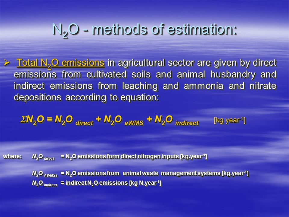 N 2 O - methods of estimation: Total N 2 O emissions in agricultural sector are given by direct emissions from cultivated soils and animal husbandry and indirect emissions from leaching and ammonia and nitrate depositions according to equation: Total N 2 O emissions in agricultural sector are given by direct emissions from cultivated soils and animal husbandry and indirect emissions from leaching and ammonia and nitrate depositions according to equation: N 2 O = N 2 O direct + N 2 O aWMS + N 2 O indirect [kg year -1 ] N 2 O = N 2 O direct + N 2 O aWMS + N 2 O indirect [kg year -1 ] where:N 2 O direct = N 2 O emissions form direct nitrogen inputs [kg.year -1 ] N 2 O AWMSs = N 2 O emissions from animal waste management systems [kg.year -1 ] N 2 O AWMSs = N 2 O emissions from animal waste management systems [kg.year -1 ] N 2 O indirect = indirect N 2 O emissions [kg N.year -1 ] Total N 2 O emissions in agricultural sector are given by direct emissions from cultivated soils and animal husbandry and indirect emissions from leaching and ammonia and nitrate depositions according to equation: Total N 2 O emissions in agricultural sector are given by direct emissions from cultivated soils and animal husbandry and indirect emissions from leaching and ammonia and nitrate depositions according to equation: N 2 O = N 2 O direct + N 2 O aWMS + N 2 O indirect [kg year -1 ] N 2 O = N 2 O direct + N 2 O aWMS + N 2 O indirect [kg year -1 ] where:N 2 O direct = N 2 O emissions form direct nitrogen inputs [kg.year -1 ] N 2 O AWMSs = N 2 O emissions from animal waste management systems [kg.year -1 ] N 2 O AWMSs = N 2 O emissions from animal waste management systems [kg.year -1 ] N 2 O indirect = indirect N 2 O emissions [kg N.year -1 ]