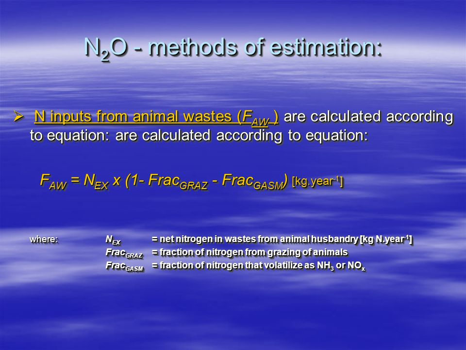 N 2 O - methods of estimation: N inputs from animal wastes (F AW ) are calculated according to equation: are calculated according to equation: N inputs from animal wastes (F AW ) are calculated according to equation: are calculated according to equation: F AW = N EX x (1- Frac GRAZ - Frac GASM ) [kg.year -1 ] F AW = N EX x (1- Frac GRAZ - Frac GASM ) [kg.year -1 ] where:N EX = net nitrogen in wastes from animal husbandry [kg N.year -1 ] Frac GRAZ = fraction of nitrogen from grazing of animals Frac GASM = fraction of nitrogen that volatilize as NH 3 or NO x N inputs from animal wastes (F AW ) are calculated according to equation: are calculated according to equation: N inputs from animal wastes (F AW ) are calculated according to equation: are calculated according to equation: F AW = N EX x (1- Frac GRAZ - Frac GASM ) [kg.year -1 ] F AW = N EX x (1- Frac GRAZ - Frac GASM ) [kg.year -1 ] where:N EX = net nitrogen in wastes from animal husbandry [kg N.year -1 ] Frac GRAZ = fraction of nitrogen from grazing of animals Frac GASM = fraction of nitrogen that volatilize as NH 3 or NO x