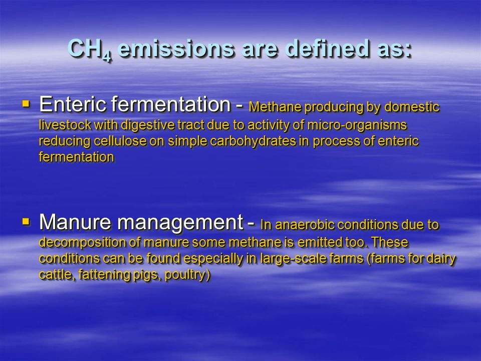 CH 4 emissions are defined as: Enteric fermentation - Methane producing by domestic livestock with digestive tract due to activity of micro-organisms reducing cellulose on simple carbohydrates in process of enteric fermentation Enteric fermentation - Methane producing by domestic livestock with digestive tract due to activity of micro-organisms reducing cellulose on simple carbohydrates in process of enteric fermentation Manure management - In anaerobic conditions due to decomposition of manure some methane is emitted too.