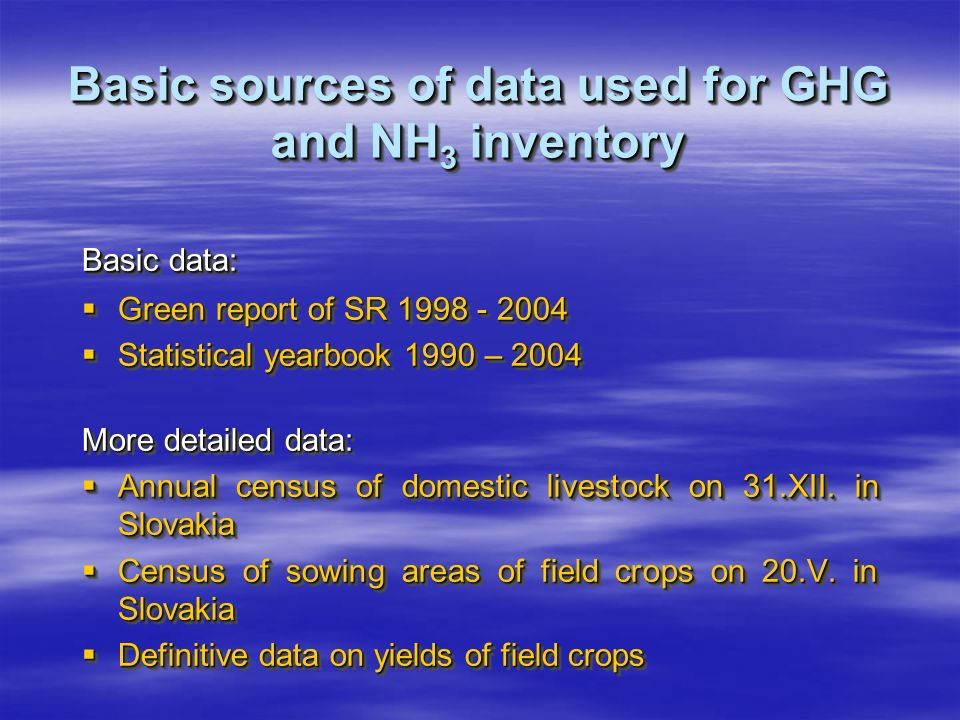 Basic sources of data used for GHG and NH 3 inventory Basic data: Green report of SR 1998 - 2004 Green report of SR 1998 - 2004 Statistical yearbook 1990 – 2004 Statistical yearbook 1990 – 2004 More detailed data: Annual census of domestic livestock on 31.XII.