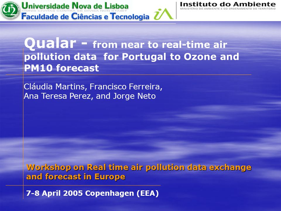 Qualar - from near to real-time air pollution data for Portugal to Ozone and PM10 forecast Cláudia Martins, Francisco Ferreira, Ana Teresa Perez, and Jorge Neto Workshop on Real time air pollution data exchange and forecast in Europe 7-8 April 2005 Copenhagen (EEA)