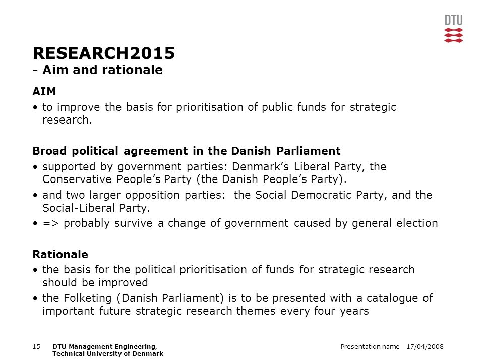 17/04/2008Presentation name15DTU Management Engineering, Technical University of Denmark RESEARCH2015 - Aim and rationale AIM to improve the basis for prioritisation of public funds for strategic research.