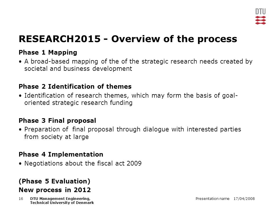 17/04/2008Presentation name16DTU Management Engineering, Technical University of Denmark RESEARCH2015 - Overview of the process Phase 1 Mapping A broad-based mapping of the of the strategic research needs created by societal and business development Phase 2 Identification of themes Identification of research themes, which may form the basis of goal- oriented strategic research funding Phase 3 Final proposal Preparation of final proposal through dialogue with interested parties from society at large Phase 4 Implementation Negotiations about the fiscal act 2009 (Phase 5 Evaluation) New process in 2012