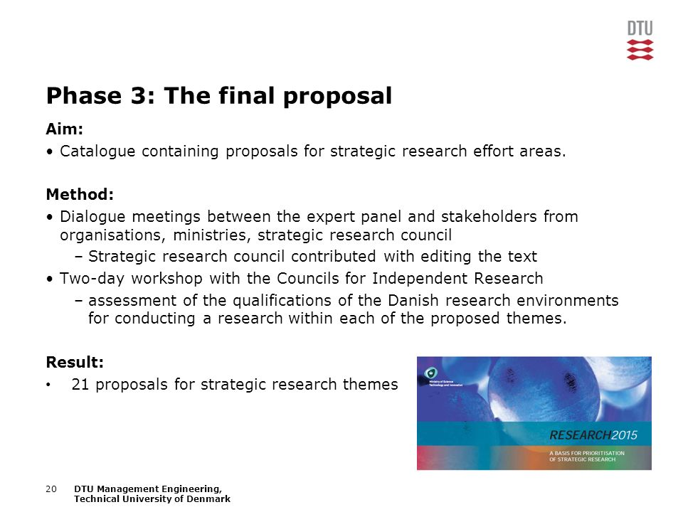 17/04/2008Presentation name20DTU Management Engineering, Technical University of Denmark Phase 3: The final proposal Aim: Catalogue containing proposals for strategic research effort areas.