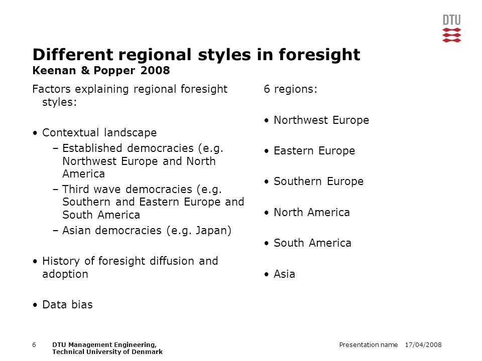 17/04/2008Presentation name6DTU Management Engineering, Technical University of Denmark Different regional styles in foresight Keenan & Popper 2008 Factors explaining regional foresight styles: Contextual landscape –Established democracies (e.g.