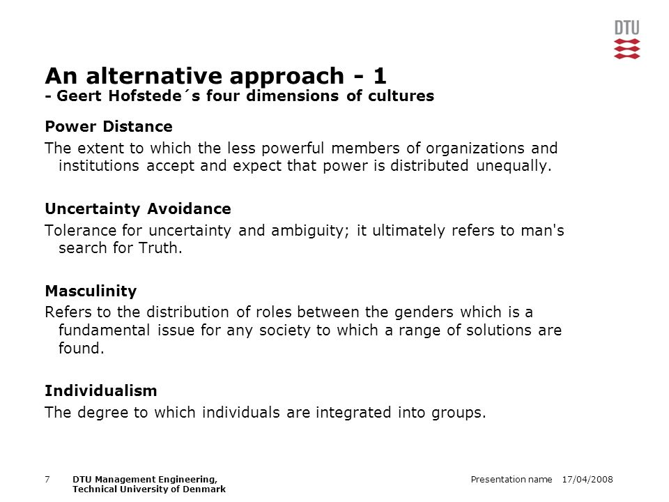 17/04/2008Presentation name7DTU Management Engineering, Technical University of Denmark An alternative approach - 1 - Geert Hofstede´s four dimensions of cultures Power Distance The extent to which the less powerful members of organizations and institutions accept and expect that power is distributed unequally.