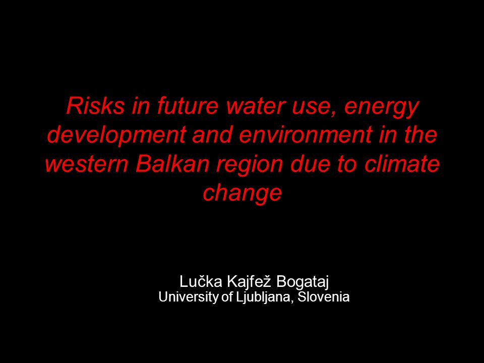 Risks in future water use, energy development and environment in the western Balkan region due to climate change Lučka Kajfež Bogataj University of Ljubljana, Slovenia