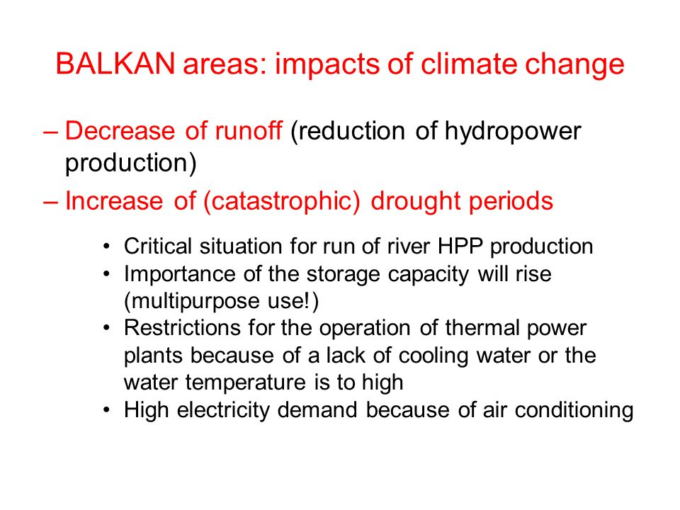BALKAN areas: impacts of climate change –Decrease of runoff (reduction of hydropower production) –Increase of (catastrophic) drought periods Critical situation for run of river HPP production Importance of the storage capacity will rise (multipurpose use!) Restrictions for the operation of thermal power plants because of a lack of cooling water or the water temperature is to high High electricity demand because of air conditioning