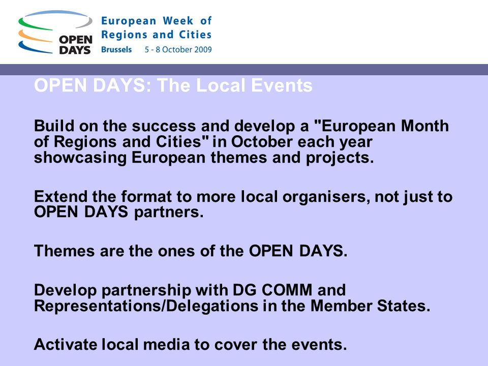 OPEN DAYS: The Local Events Build on the success and develop a European Month of Regions and Cities in October each year showcasing European themes and projects.
