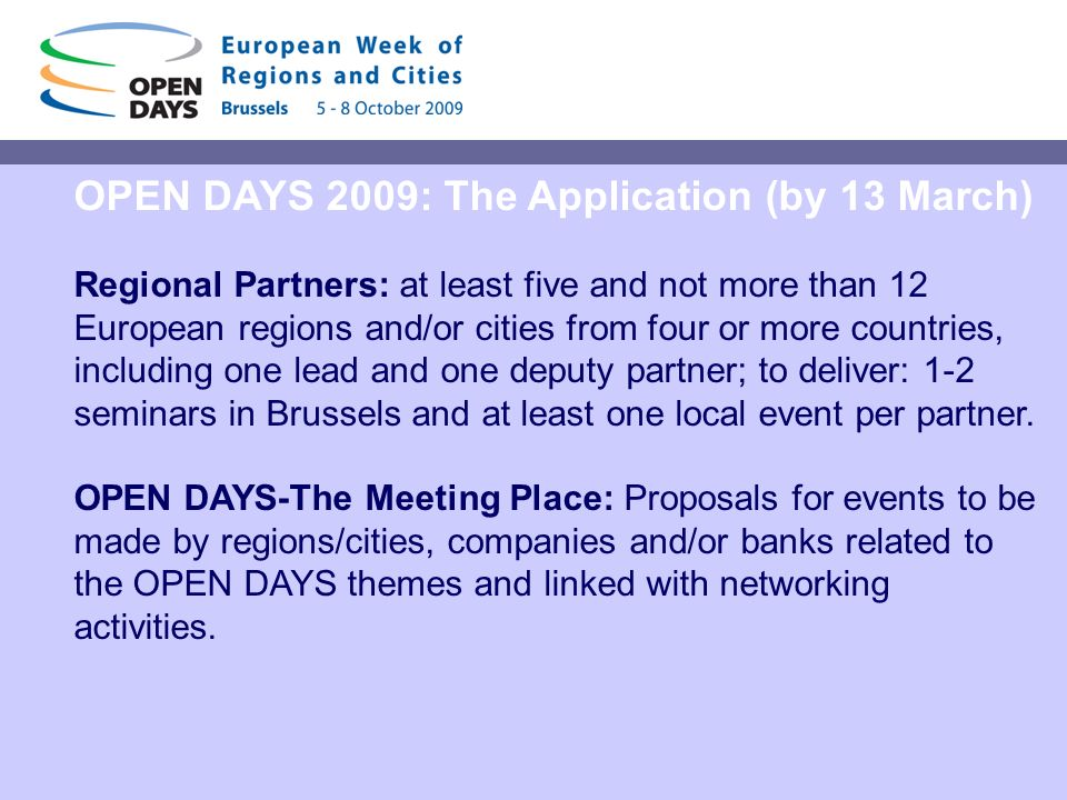 OPEN DAYS 2009: The Application (by 13 March) Regional Partners: at least five and not more than 12 European regions and/or cities from four or more countries, including one lead and one deputy partner; to deliver: 1-2 seminars in Brussels and at least one local event per partner.