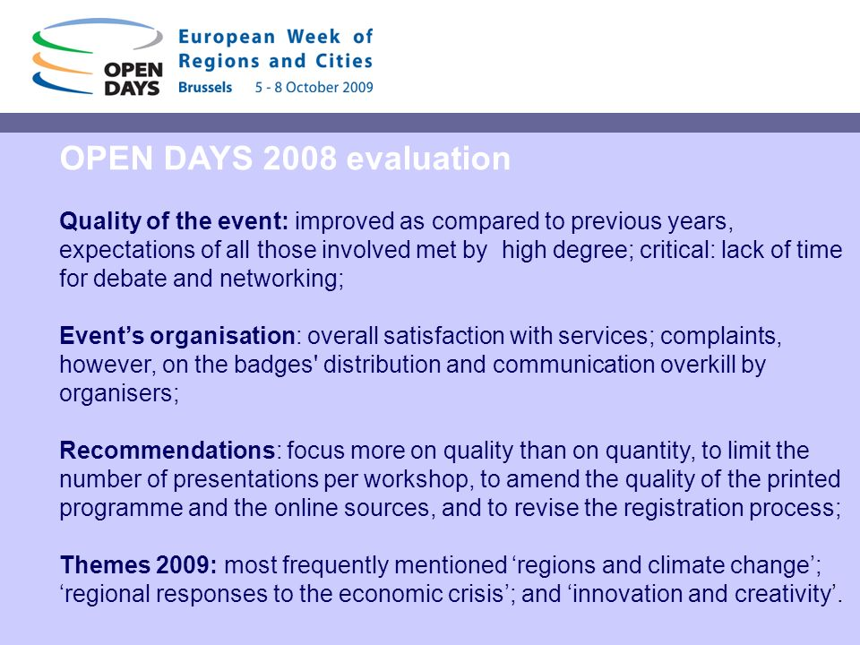 OPEN DAYS 2008 evaluation Quality of the event: improved as compared to previous years, expectations of all those involved met by high degree; critical: lack of time for debate and networking; Events organisation: overall satisfaction with services; complaints, however, on the badges distribution and communication overkill by organisers; Recommendations: focus more on quality than on quantity, to limit the number of presentations per workshop, to amend the quality of the printed programme and the online sources, and to revise the registration process; Themes 2009: most frequently mentioned regions and climate change; regional responses to the economic crisis; and innovation and creativity.