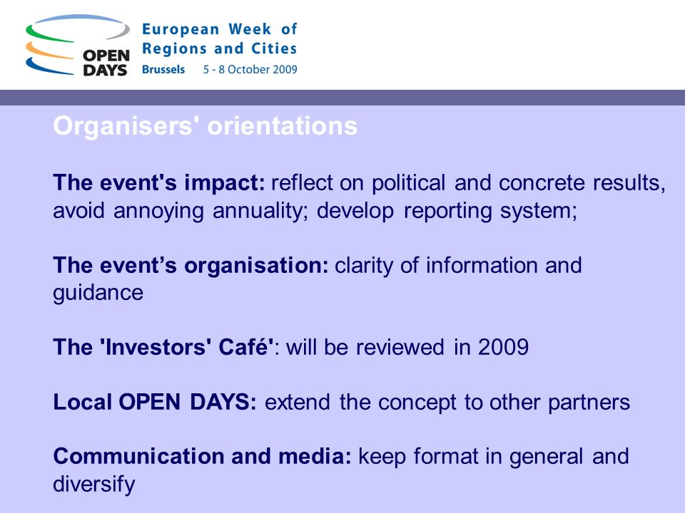 Organisers orientations The event s impact: reflect on political and concrete results, avoid annoying annuality; develop reporting system; The events organisation: clarity of information and guidance The Investors Café : will be reviewed in 2009 Local OPEN DAYS: extend the concept to other partners Communication and media: keep format in general and diversify