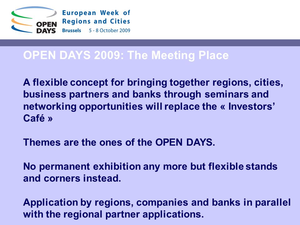 OPEN DAYS 2009: The Meeting Place A flexible concept for bringing together regions, cities, business partners and banks through seminars and networking opportunities will replace the « Investors Café » Themes are the ones of the OPEN DAYS.