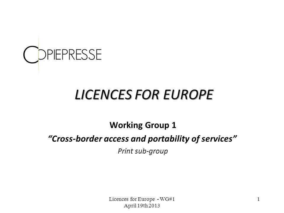 LICENCES FOR EUROPE Working Group 1 Cross-border access and portability of services Print sub-group Licences for Europe - WG#1 April 19th 2013 1