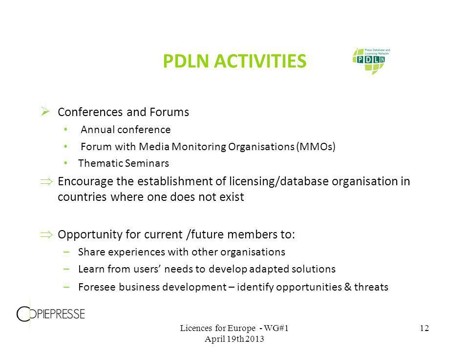 PDLN ACTIVITIES Conferences and Forums Annual conference Forum with Media Monitoring Organisations (MMOs) Thematic Seminars Encourage the establishment of licensing/database organisation in countries where one does not exist Opportunity for current /future members to: –Share experiences with other organisations –Learn from users needs to develop adapted solutions –Foresee business development – identify opportunities & threats Licences for Europe - WG#1 April 19th 2013 12