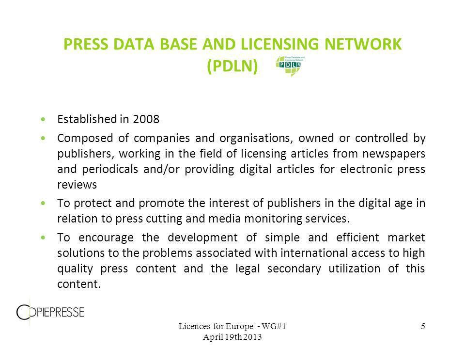 PRESS DATA BASE AND LICENSING NETWORK (PDLN) Established in 2008 Composed of companies and organisations, owned or controlled by publishers, working in the field of licensing articles from newspapers and periodicals and/or providing digital articles for electronic press reviews To protect and promote the interest of publishers in the digital age in relation to press cutting and media monitoring services.