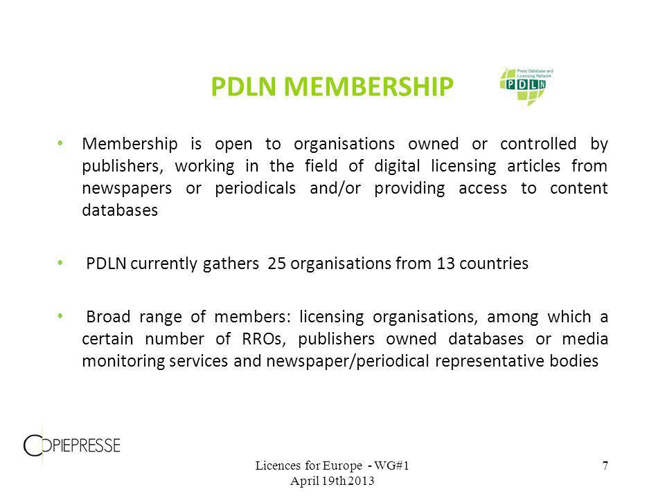 Membership is open to organisations owned or controlled by publishers, working in the field of digital licensing articles from newspapers or periodicals and/or providing access to content databases PDLN currently gathers 25 organisations from 13 countries Broad range of members: licensing organisations, among which a certain number of RROs, publishers owned databases or media monitoring services and newspaper/periodical representative bodies PDLN MEMBERSHIP Licences for Europe - WG#1 April 19th 2013 7