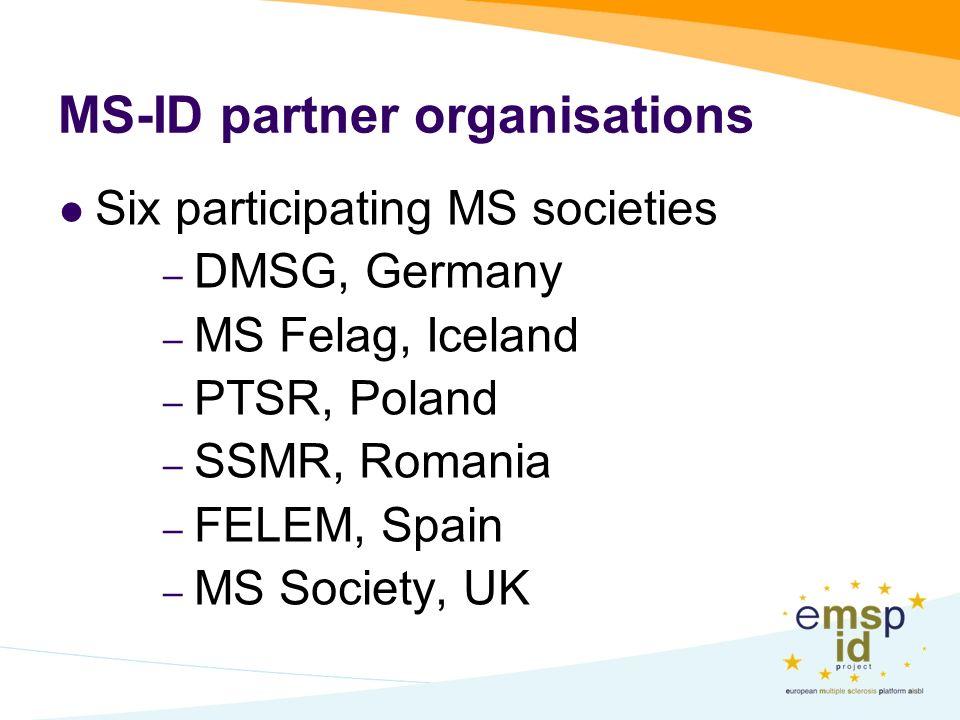 MS-ID partner organisations Six participating MS societies – DMSG, Germany – MS Felag, Iceland – PTSR, Poland – SSMR, Romania – FELEM, Spain – MS Society, UK