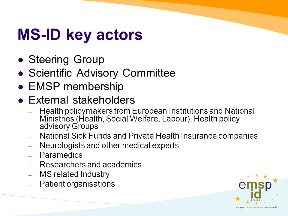 MS-ID key actors Steering Group Scientific Advisory Committee EMSP membership External stakeholders – Health policymakers from European Institutions and National Ministries (Health, Social Welfare, Labour), Health policy advisory Groups – National Sick Funds and Private Health Insurance companies – Neurologists and other medical experts – Paramedics – Researchers and academics – MS related Industry – Patient organisations