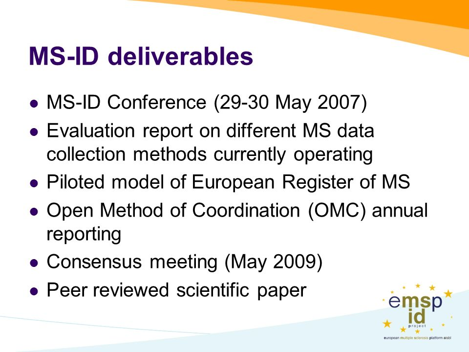 MS-ID deliverables MS-ID Conference (29-30 May 2007) Evaluation report on different MS data collection methods currently operating Piloted model of European Register of MS Open Method of Coordination (OMC) annual reporting Consensus meeting (May 2009) Peer reviewed scientific paper