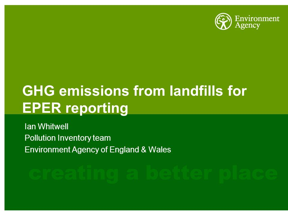 GHG emissions from landfills for EPER reporting Ian Whitwell Pollution Inventory team Environment Agency of England & Wales