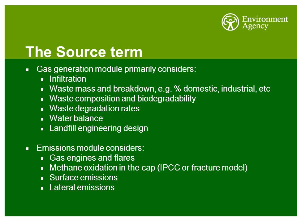 The Source term Gas generation module primarily considers: Infiltration Waste mass and breakdown, e.g. % domestic, industrial, etc Waste composition a