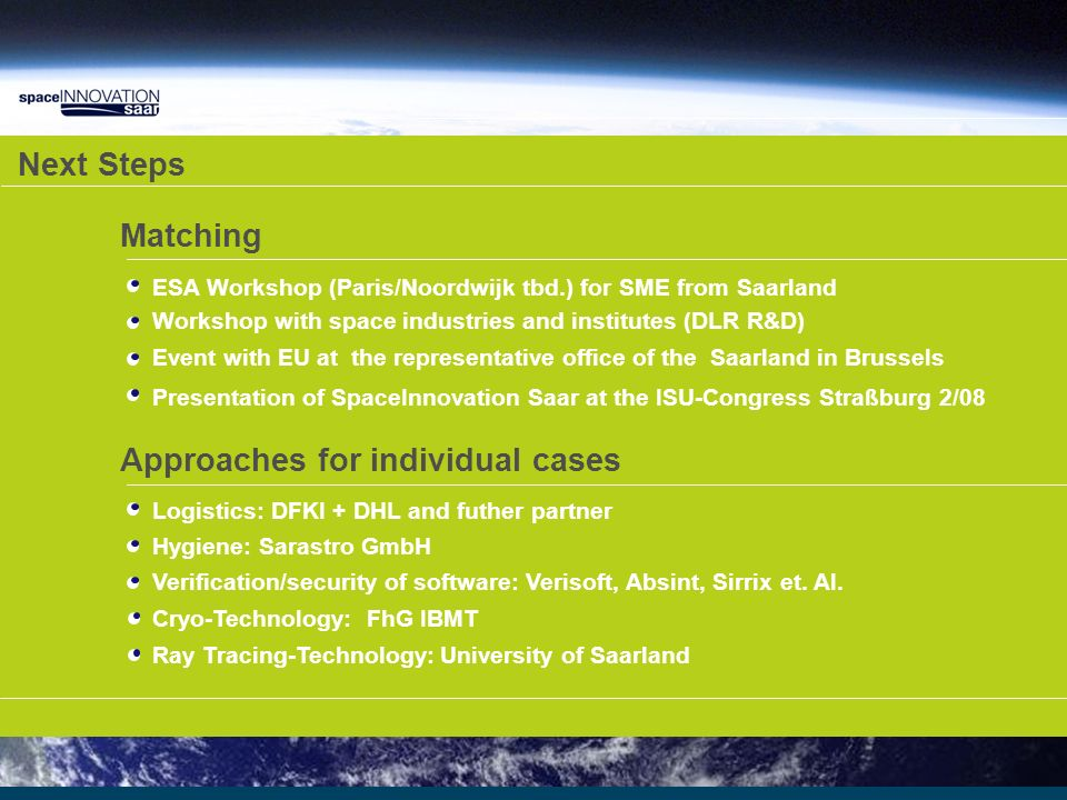 Next Steps Matching Approaches for individual cases ESA Workshop (Paris/Noordwijk tbd.) for SME from Saarland Workshop with space industries and institutes (DLR R&D) Logistics: DFKI + DHL and futher partner Hygiene: Sarastro GmbH Verification/security of software: Verisoft, Absint, Sirrix et.