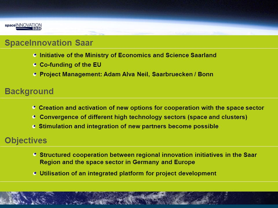 ESA Utilisation ISS Exploration Exploration Technologies SpaceInnovation Saar DLR Innovation Cooperation Network Saar/Space Prime Partner Output Space Industry R&D- Added value Cluster Science R&D Industry Saarland Solutions for space Segment Supply Partner