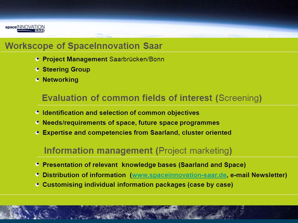 Workscope of SpaceInnovation Saar Evaluation of common fields of interest (Screening) Information management (Project marketing) Project Management Saarbrücken/Bonn Steering Group Networking Identification and selection of common objectives Needs/requirements of space, future space programmes Expertise and competencies from Saarland, cluster oriented Presentation of relevant knowledge bases (Saarland and Space) Distribution of information (www.spaceinnovation-saar.de, e-mail Newsletter)www.spaceinnovation-saar.de Customising individual information packages (case by case)