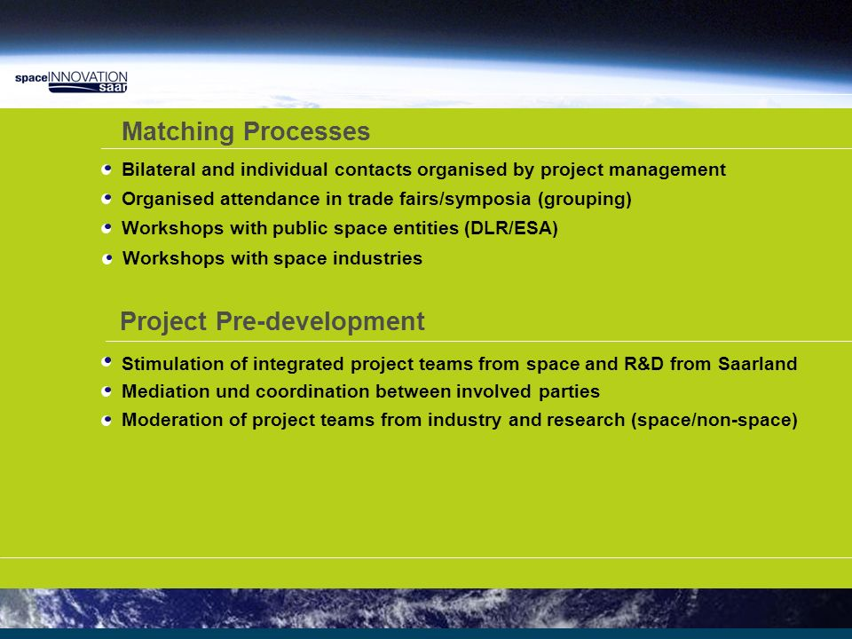 Status of the Initiative Paradigm shift – from supplier to trigger for innovation Benefit of partnership Operational since 2006 – Phase 1 (06/07) and Phase 2 (07/09) SpaceInnovation Saar as a best practice-model for convergence activities Case development has priority Experiences demonstrated so far: external innovation attracts interest Spin-in/Spin along enables solutions for technical challenges New paths complement etsablished approaches Strategic (sub institutional) cooperation eases access to space and to industries Partnership on a par (win/win) Aggregation of different players faciliates single project development