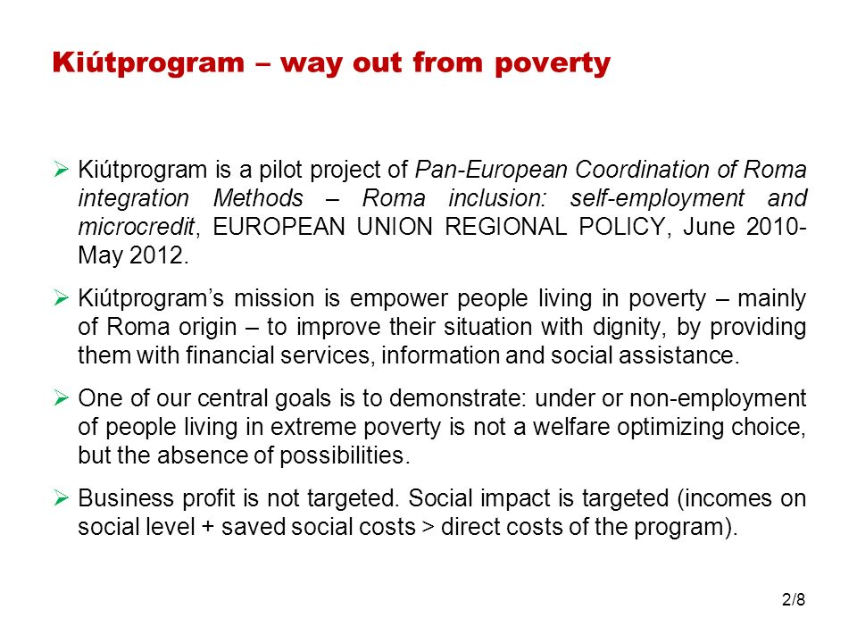 Kiútprogram – way out from poverty Kiútprogram is a pilot project of Pan-European Coordination of Roma integration Methods – Roma inclusion: self-employment and microcredit, EUROPEAN UNION REGIONAL POLICY, June 2010- May 2012.