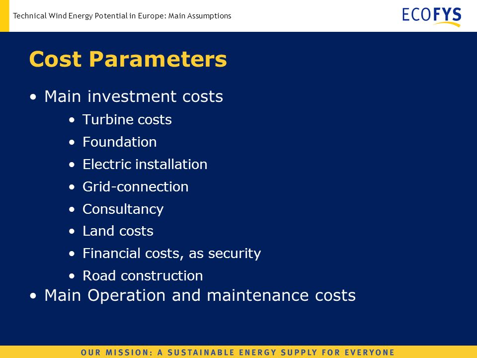 Technical Wind Energy Potential in Europe: Main Assumptions Cost Parameters Main investment costs Turbine costs Foundation Electric installation Grid-connection Consultancy Land costs Financial costs, as security Road construction Main Operation and maintenance costs