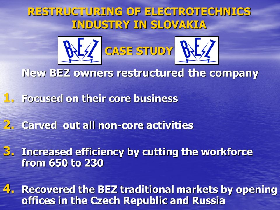 RESTRUCTURING OF ELECTROTECHNICS INDUSTRY IN SLOVAKIA CASE STUDY 1. Focused on their core business 2. Carved out all non-core activities 3. Increased